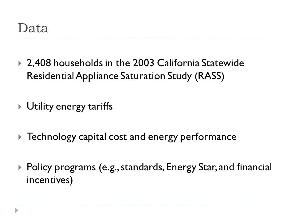 Data 2,408 households in the 2003 California Statewide Residential Appliance Saturation Study (RASS) Utility energy tariffs Technology capital cost and energy performance Policy programs (e.g., standards, Energy Star, and financial incentives)