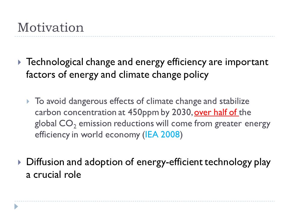 Motivation Technological change and energy efficiency are important factors of energy and climate change policy To avoid dangerous effects of climate change and stabilize carbon concentration at 450ppm by 2030, over half of the global CO 2 emission reductions will come from greater energy efficiency in world economy (IEA 2008) Diffusion and adoption of energy-efficient technology play a crucial role