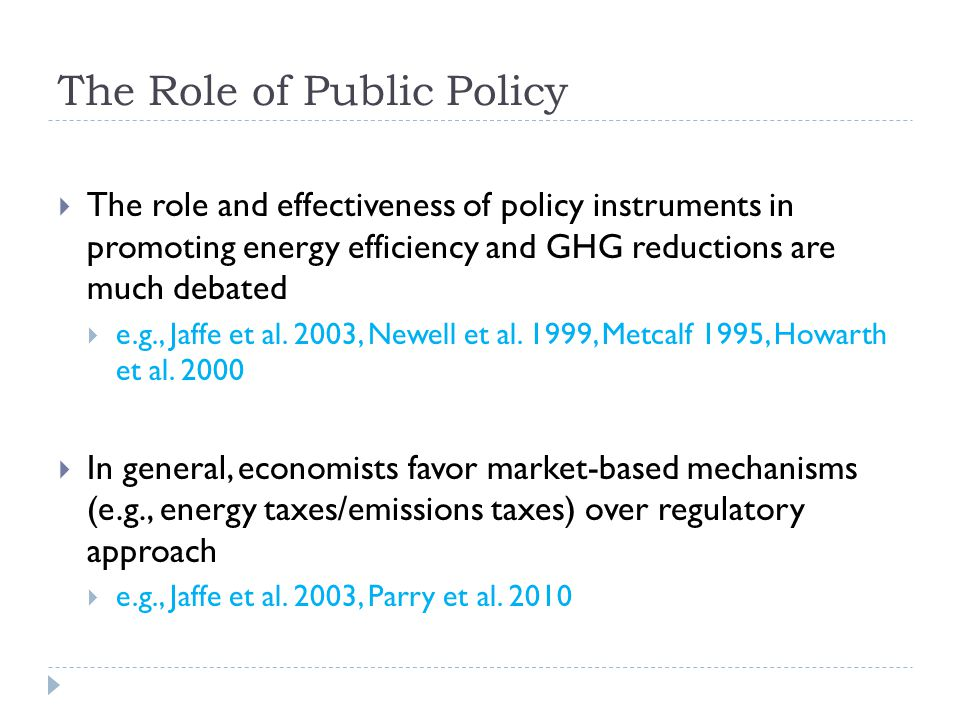 The Role of Public Policy The role and effectiveness of policy instruments in promoting energy efficiency and GHG reductions are much debated e.g., Jaffe et al.