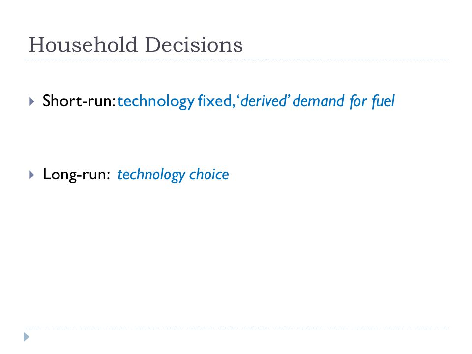 Household Decisions Short-run: technology fixed, derived demand for fuel Long-run: technology choice