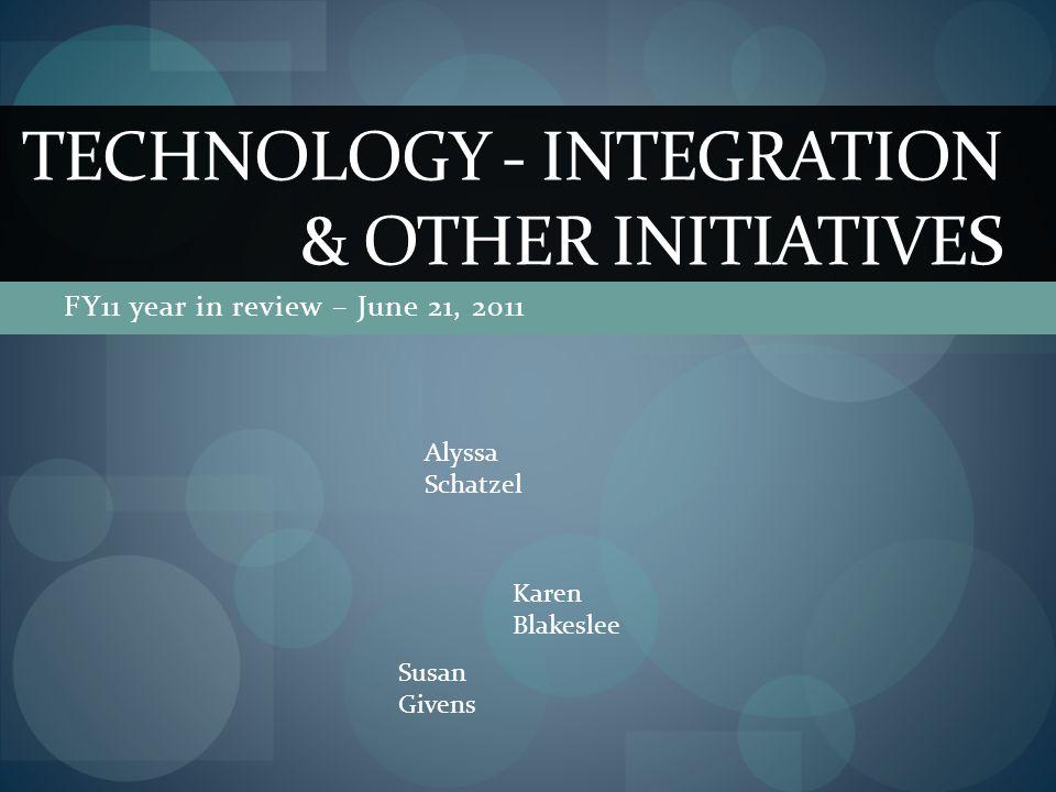 FY11 year in review – June 21, 2011 TECHNOLOGY - INTEGRATION & OTHER INITIATIVES Karen Blakeslee Alyssa Schatzel Susan Givens