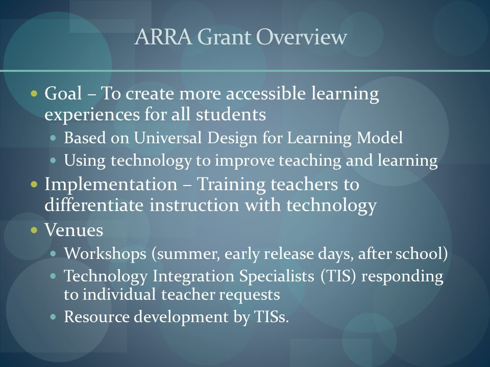 ARRA Grant Overview Goal – To create more accessible learning experiences for all students Based on Universal Design for Learning Model Using technology to improve teaching and learning Implementation – Training teachers to differentiate instruction with technology Venues Workshops (summer, early release days, after school) Technology Integration Specialists (TIS) responding to individual teacher requests Resource development by TISs.