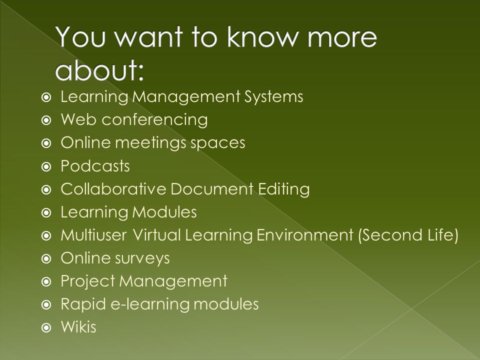 Learning Management Systems Web conferencing Online meetings spaces Podcasts Collaborative Document Editing Learning Modules Multiuser Virtual Learning Environment (Second Life) Online surveys Project Management Rapid e-learning modules Wikis