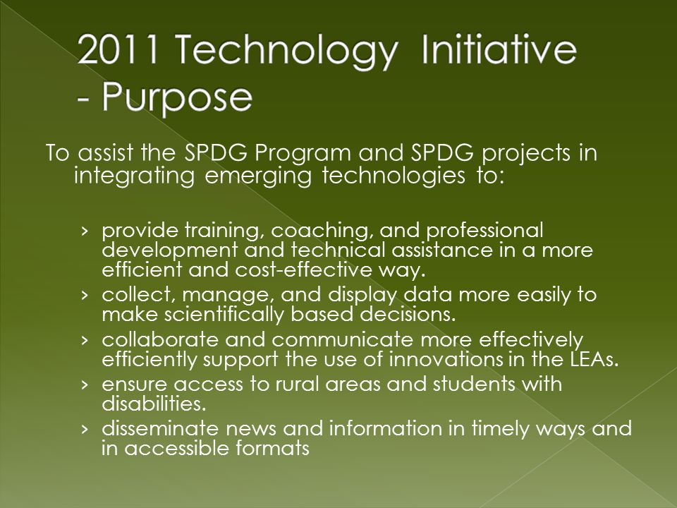 Provide technology application training that addresses the six areas identified in the 2011 SPDG Technology Survey: Host and facilitate the technology professional learning community for hands-on application practice and discuss strategies for using the applications Utilize or present information about technology applications on scheduled professional development events (face-to-face, online, pre- or post- event) that address the top six need areas Provide specific just-in-time trainings as follow-up to presentations Utilize the website collaborative tools – wiki, forum, blog - to communicate information and share tools and resources Disseminate annual survey (May 2012 and 2013) to assess progress in achieving outcomes and share results at SIG Day or other face-to- face events.