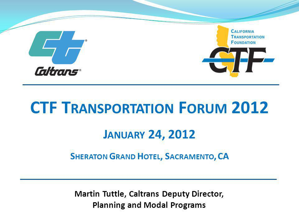 Martin Tuttle, Caltrans Deputy Director, Planning and Modal Programs CTF T RANSPORTATION F ORUM 2012 J ANUARY 24, 2012 S HERATON G RAND H OTEL, S ACRAMENTO, CA