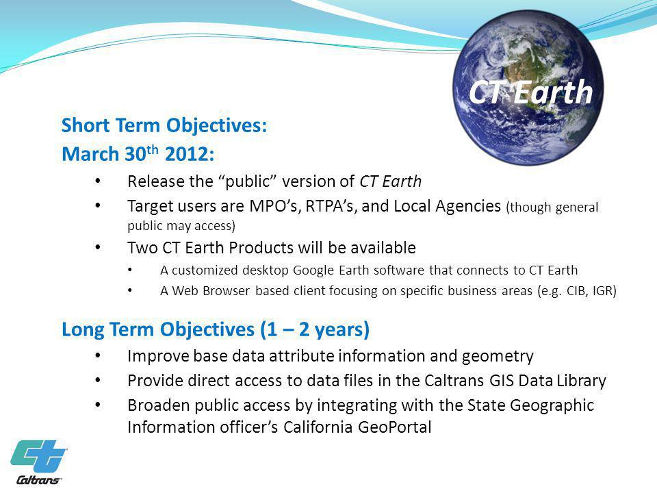 Short Term Objectives: March 30 th 2012: Release the public version of CT Earth Target users are MPOs, RTPAs, and Local Agencies (though general public may access) Two CT Earth Products will be available A customized desktop Google Earth software that connects to CT Earth A Web Browser based client focusing on specific business areas (e.g.