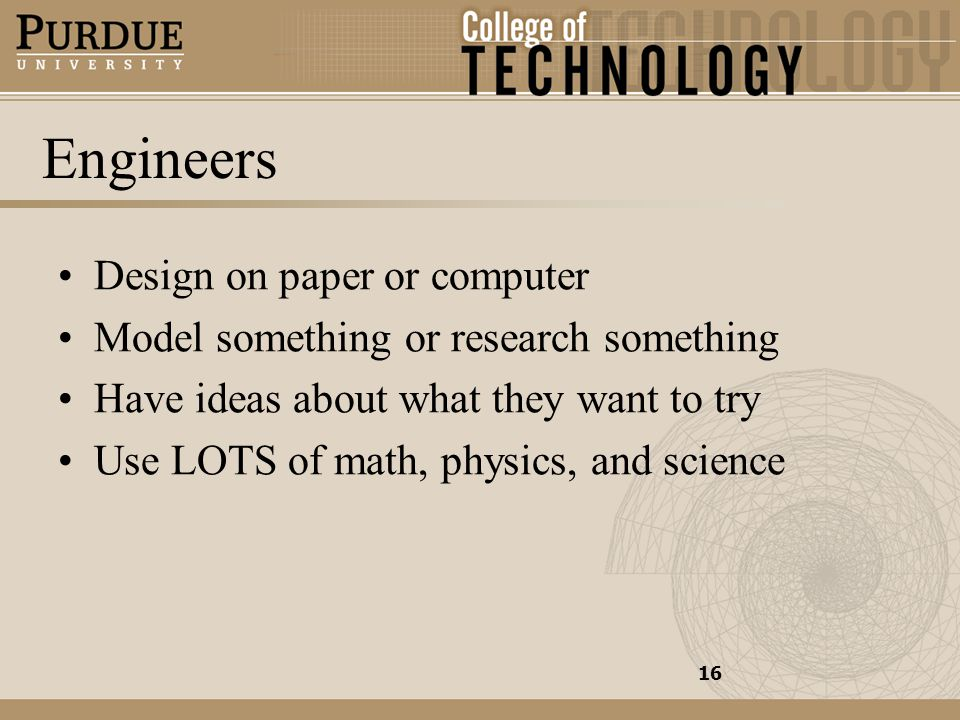 Engineers Design on paper or computer Model something or research something Have ideas about what they want to try Use LOTS of math, physics, and science 16