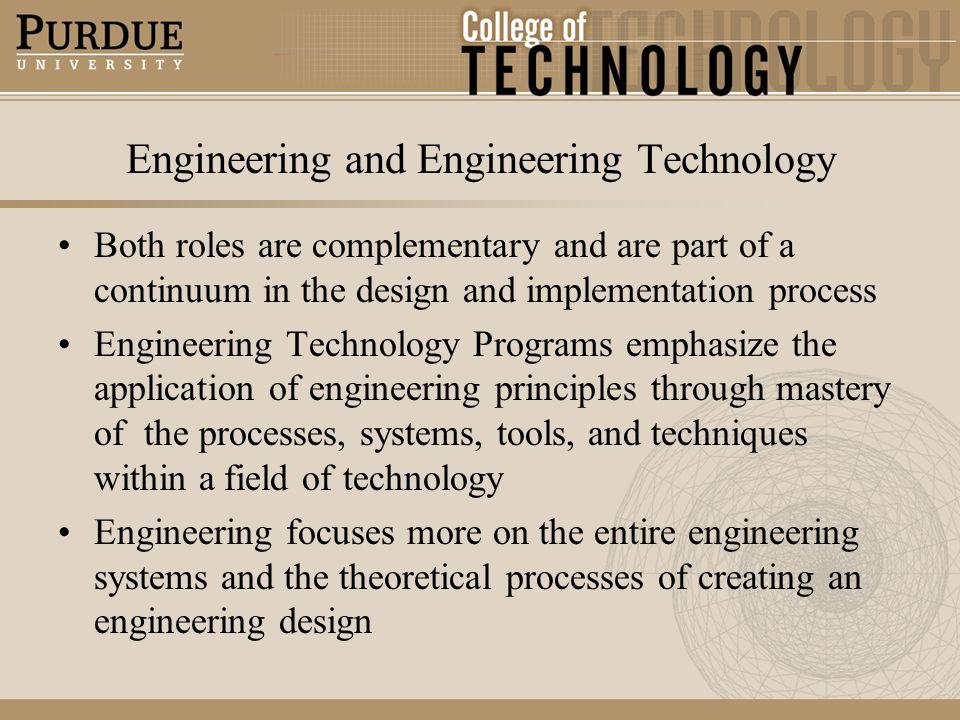 Engineering and Engineering Technology Both roles are complementary and are part of a continuum in the design and implementation process Engineering Technology Programs emphasize the application of engineering principles through mastery of the processes, systems, tools, and techniques within a field of technology Engineering focuses more on the entire engineering systems and the theoretical processes of creating an engineering design