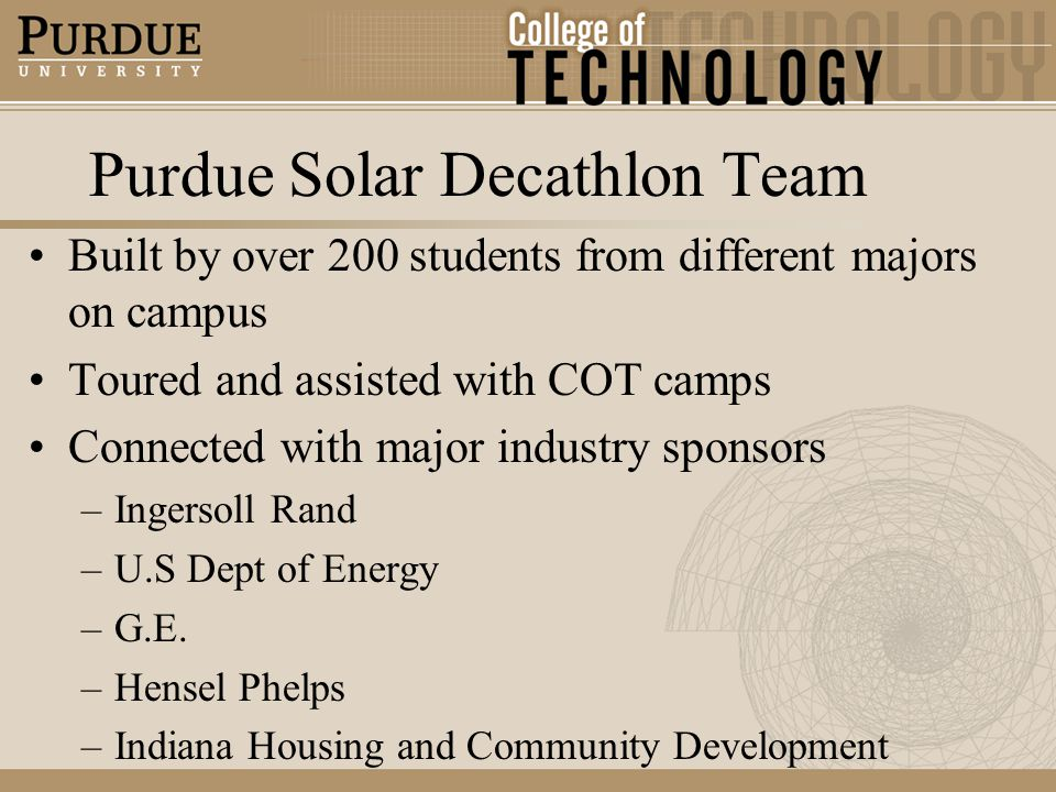 Purdue Solar Decathlon Team Built by over 200 students from different majors on campus Toured and assisted with COT camps Connected with major industry sponsors –Ingersoll Rand –U.S Dept of Energy –G.E.