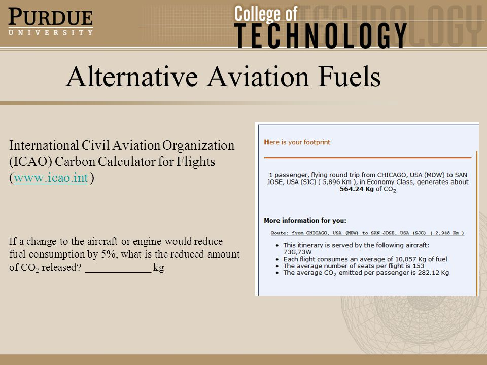 Alternative Aviation Fuels International Civil Aviation Organization (ICAO) Carbon Calculator for Flights (www.icao.int )www.icao.int If a change to the aircraft or engine would reduce fuel consumption by 5%, what is the reduced amount of CO 2 released.