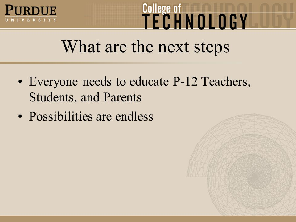 What are the next steps Everyone needs to educate P-12 Teachers, Students, and Parents Possibilities are endless