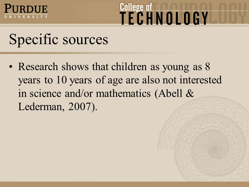 Specific sources Research shows that children as young as 8 years to 10 years of age are also not interested in science and/or mathematics (Abell & Lederman, 2007).