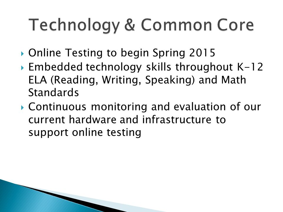 Online Testing to begin Spring 2015 Embedded technology skills throughout K-12 ELA (Reading, Writing, Speaking) and Math Standards Continuous monitori
