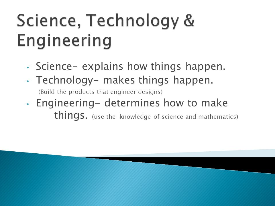 Science- explains how things happen. Technology- makes things happen. (Build the products that engineer designs) Engineering- determines how to make t
