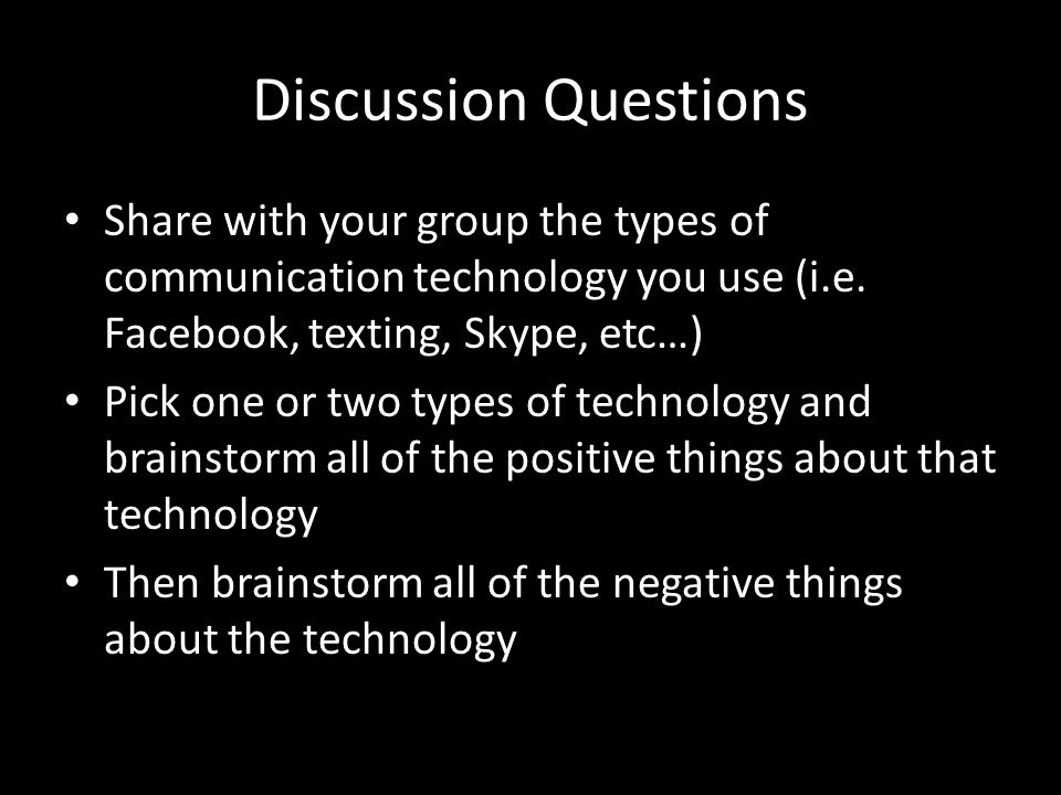 Discussion Questions Share with your group the types of communication technology you use (i.e.
