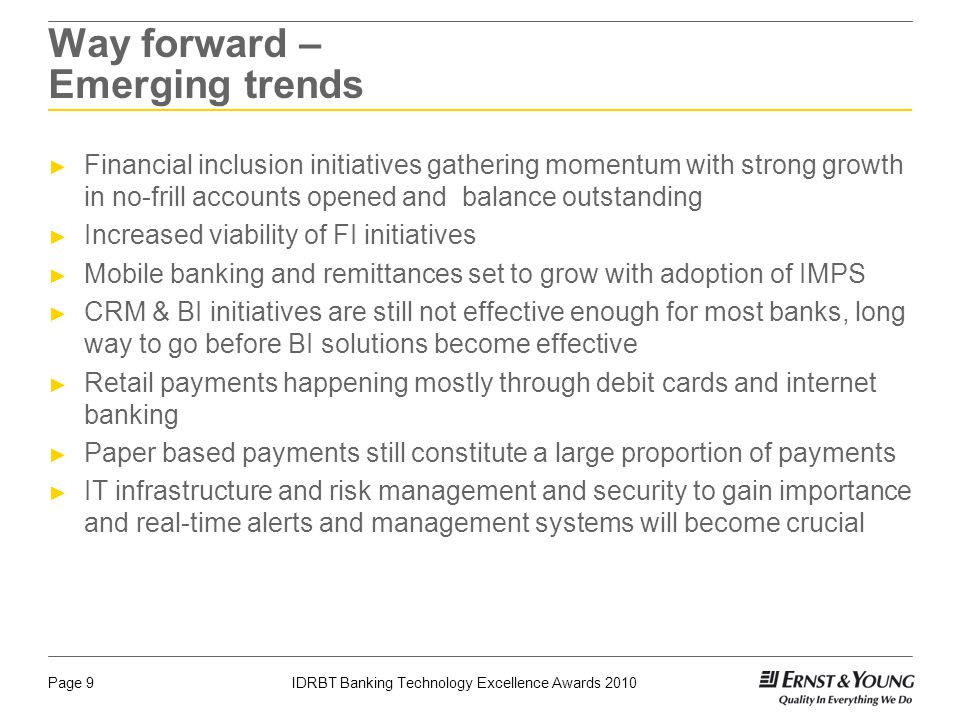 Page 9IDRBT Banking Technology Excellence Awards 2010 Way forward – Emerging trends Financial inclusion initiatives gathering momentum with strong gro