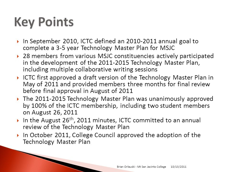 In September 2010, ICTC defined an 2010-2011 annual goal to complete a 3-5 year Technology Master Plan for MSJC 28 members from various MSJC constituencies actively participated in the development of the 2011-2015 Technology Master Plan, including multiple collaborative writing sessions ICTC first approved a draft version of the Technology Master Plan in May of 2011 and provided members three months for final review before final approval in August of 2011 The 2011-2015 Technology Master Plan was unanimously approved by 100% of the ICTC membership, including two student members on August 26, 2011 In the August 26 th, 2011 minutes, ICTC committed to an annual review of the Technology Master Plan In October 2011, College Council approved the adoption of the Technology Master Plan 10/13/2011 Brian Orlauski - Mt San Jacinto College