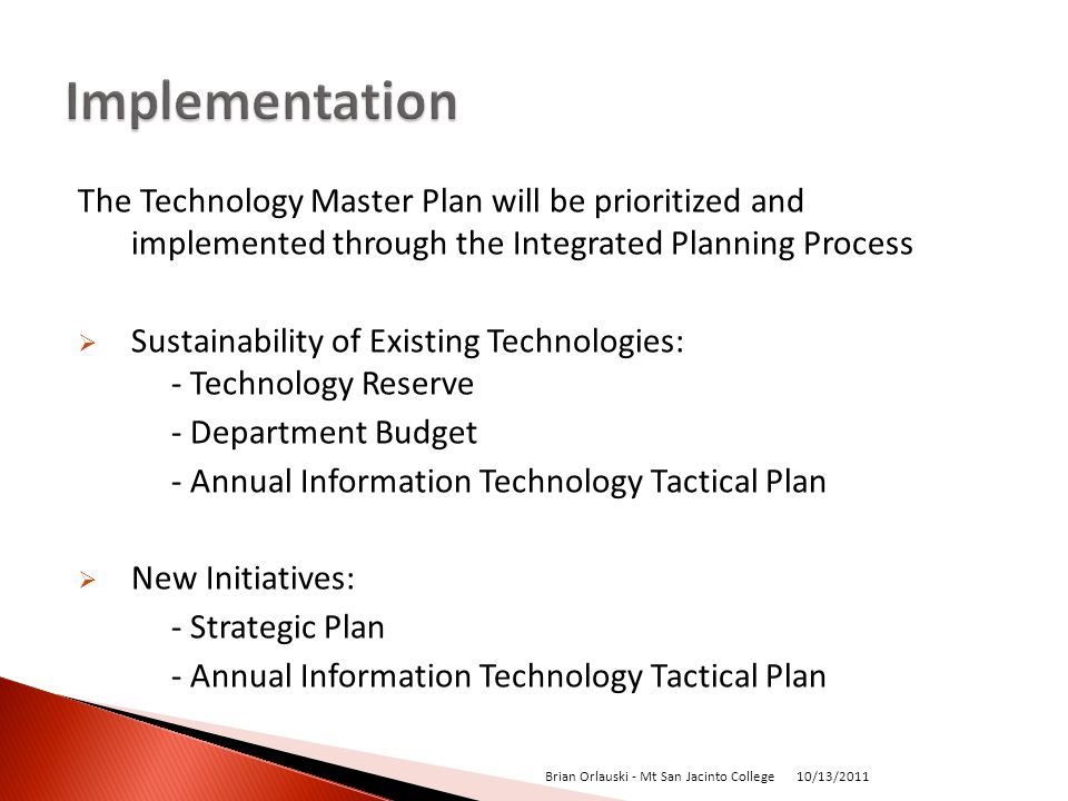 The Technology Master Plan will be prioritized and implemented through the Integrated Planning Process Sustainability of Existing Technologies: - Technology Reserve - Department Budget - Annual Information Technology Tactical Plan New Initiatives: - Strategic Plan - Annual Information Technology Tactical Plan 10/13/2011 Brian Orlauski - Mt San Jacinto College
