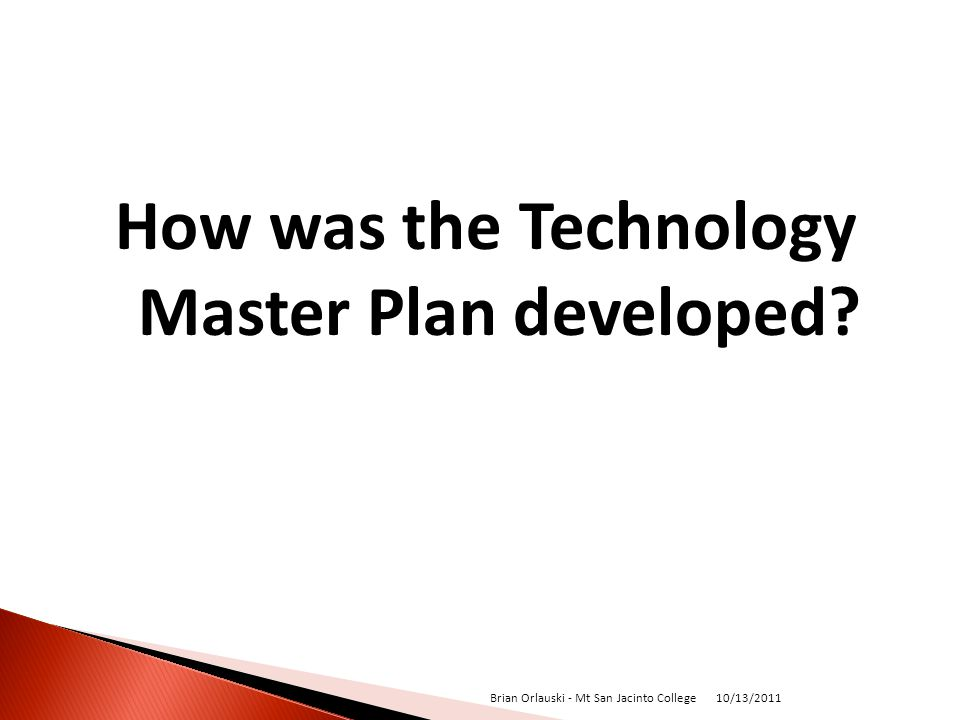 How was the Technology Master Plan developed? 10/13/2011 Brian Orlauski - Mt San Jacinto College