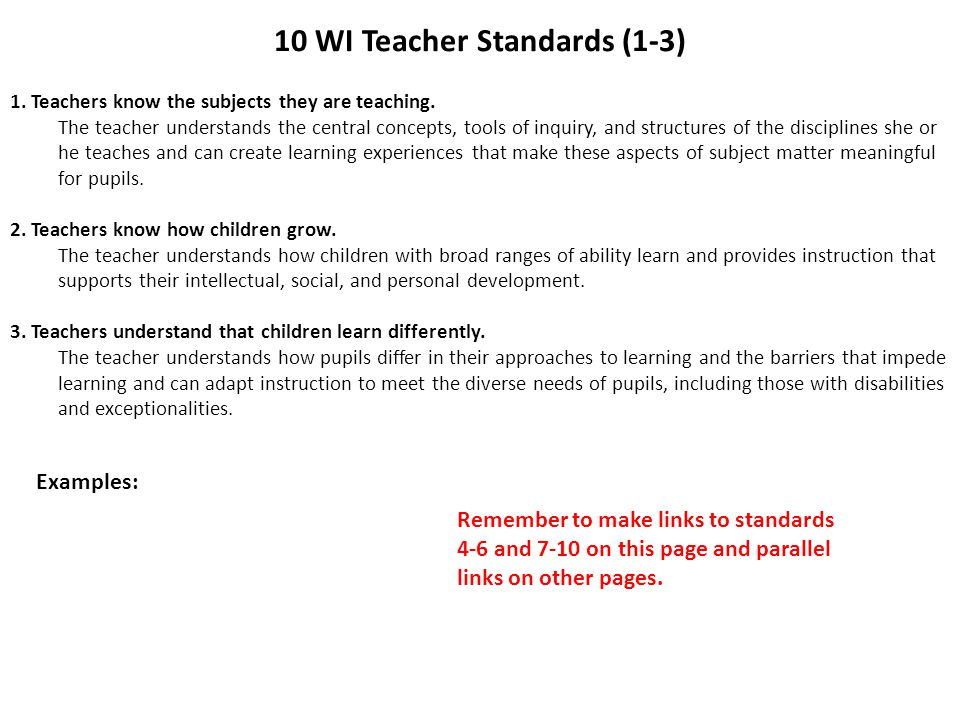 10 WI Teacher Standards (1-3) 1. Teachers know the subjects they are teaching. The teacher understands the central concepts, tools of inquiry, and str