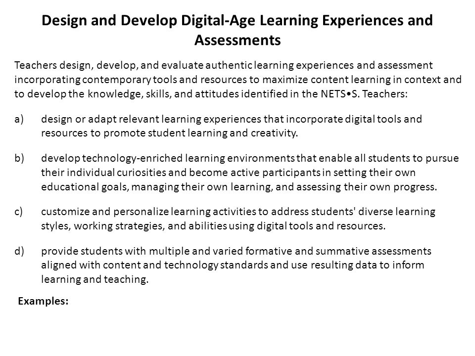 Design and Develop Digital-Age Learning Experiences and Assessments Teachers design, develop, and evaluate authentic learning experiences and assessme