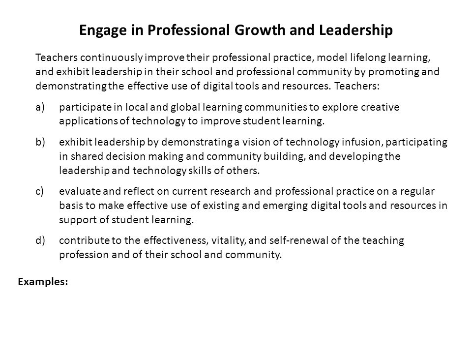 Engage in Professional Growth and Leadership Teachers continuously improve their professional practice, model lifelong learning, and exhibit leadershi