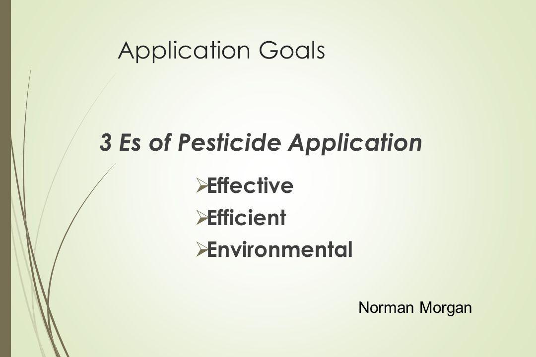 Application Goals 3 Es of Pesticide Application Effective Efficient Environmental Norman Morgan