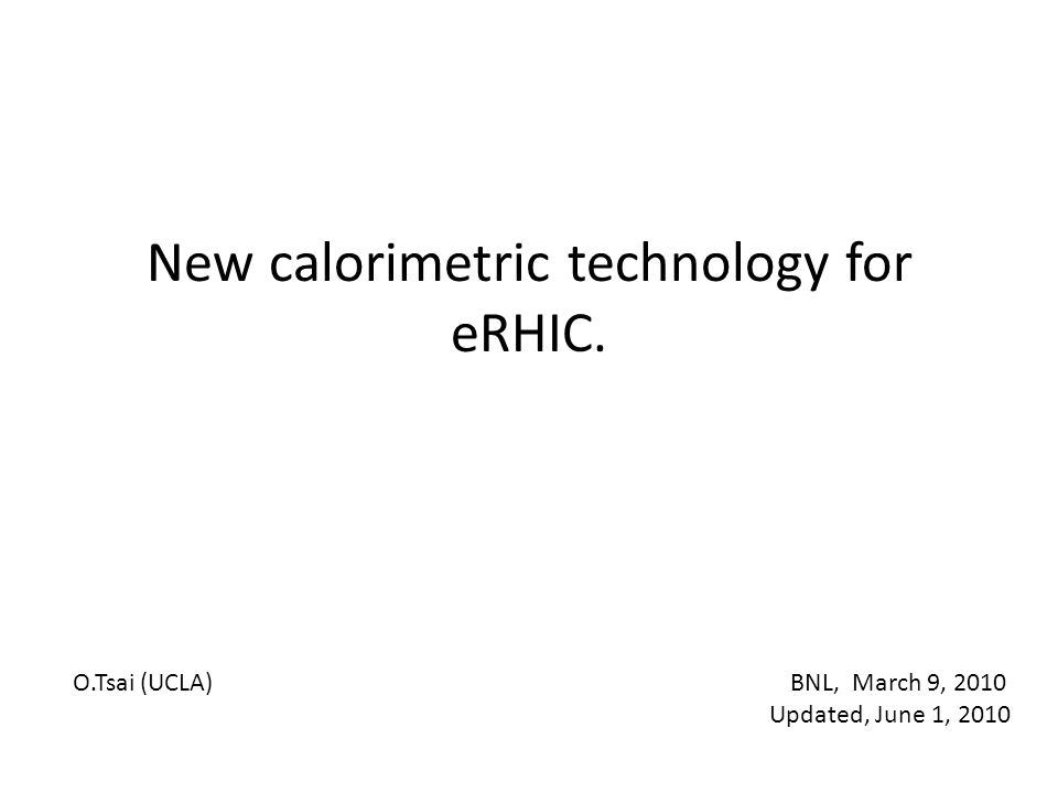 New calorimetric technology for eRHIC. O.Tsai (UCLA) BNL, March 9, 2010 Updated, June 1, 2010
