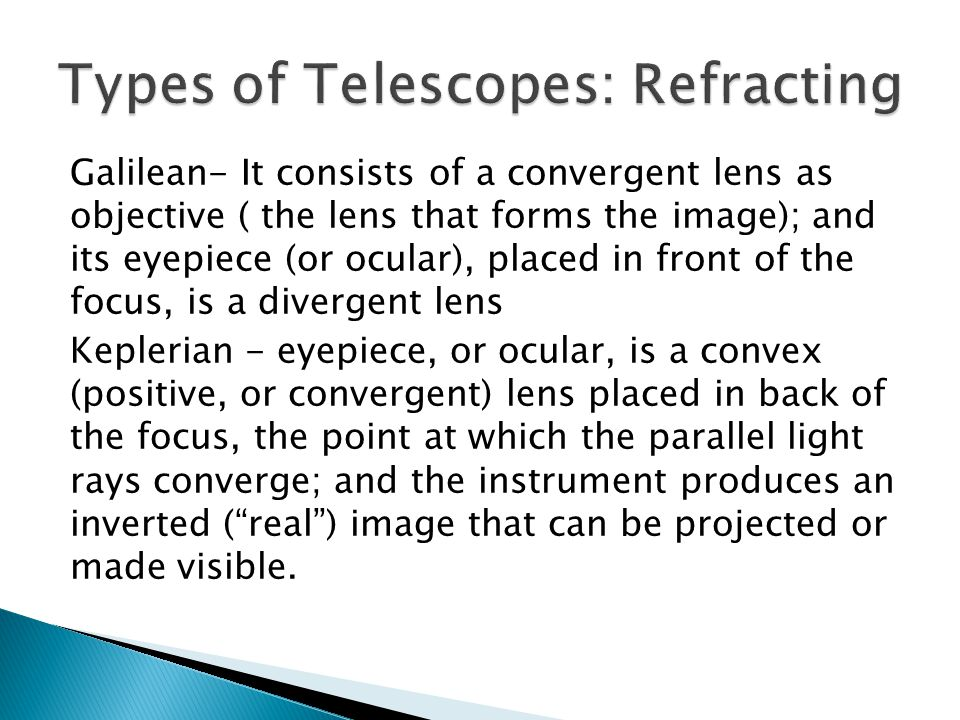 Galilean- It consists of a convergent lens as objective ( the lens that forms the image); and its eyepiece (or ocular), placed in front of the focus, is a divergent lens Keplerian - eyepiece, or ocular, is a convex (positive, or convergent) lens placed in back of the focus, the point at which the parallel light rays converge; and the instrument produces an inverted (real) image that can be projected or made visible.