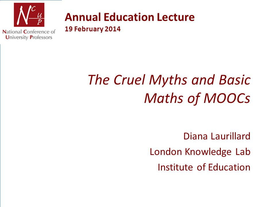 Annual Education Lecture 19 February 2014 The Cruel Myths and Basic Maths of MOOCs Diana Laurillard London Knowledge Lab Institute of Education