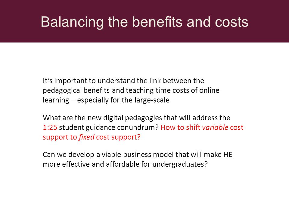 Balancing the benefits and costs Its important to understand the link between the pedagogical benefits and teaching time costs of online learning – especially for the large-scale What are the new digital pedagogies that will address the 1:25 student guidance conundrum.
