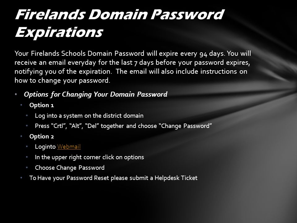 Your Firelands Schools Domain Password will expire every 94 days. You will receive an email everyday for the last 7 days before your password expires,
