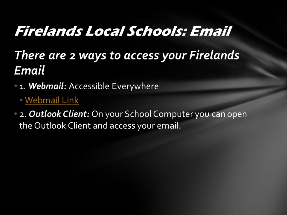 There are 2 ways to access your Firelands Email 1. Webmail: Accessible Everywhere Webmail Link 2. Outlook Client: On your School Computer you can open