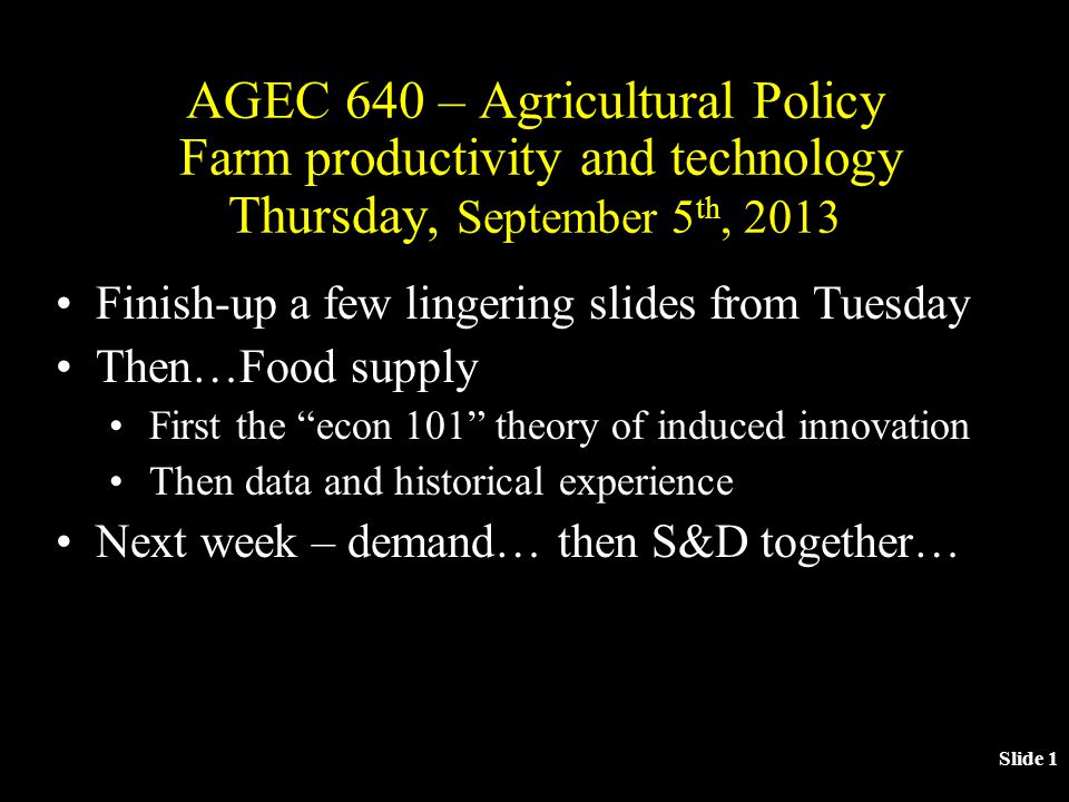 Slide 1 AGEC 640 – Agricultural Policy Farm productivity and technology Thursday, September 5 th, 2013 Finish-up a few lingering slides from Tuesday Then…Food supply First the econ 101 theory of induced innovation Then data and historical experience Next week – demand… then S&D together…