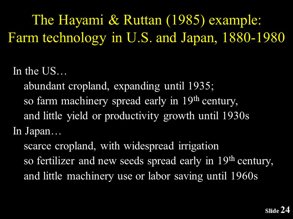 Slide 24 In the US… abundant cropland, expanding until 1935; so farm machinery spread early in 19 th century, and little yield or productivity growth until 1930s In Japan… scarce cropland, with widespread irrigation so fertilizer and new seeds spread early in 19 th century, and little machinery use or labor saving until 1960s The Hayami & Ruttan (1985) example: Farm technology in U.S.