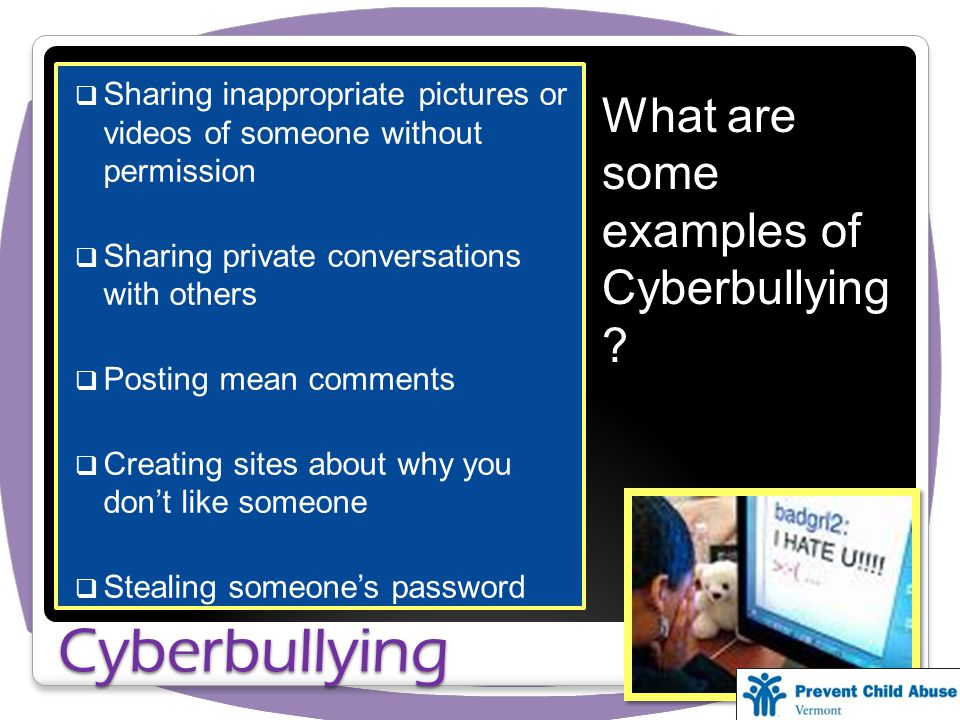 Sharing inappropriate pictures or videos of someone without permission Sharing private conversations with others Posting mean comments Creating sites about why you dont like someone Stealing someones password Cyberbullying What are some examples of Cyberbullying