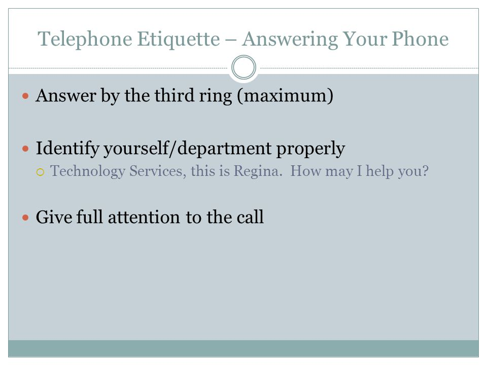 Telephone Etiquette – Answering Your Phone Answer by the third ring (maximum) Identify yourself/department properly Technology Services, this is Regina.