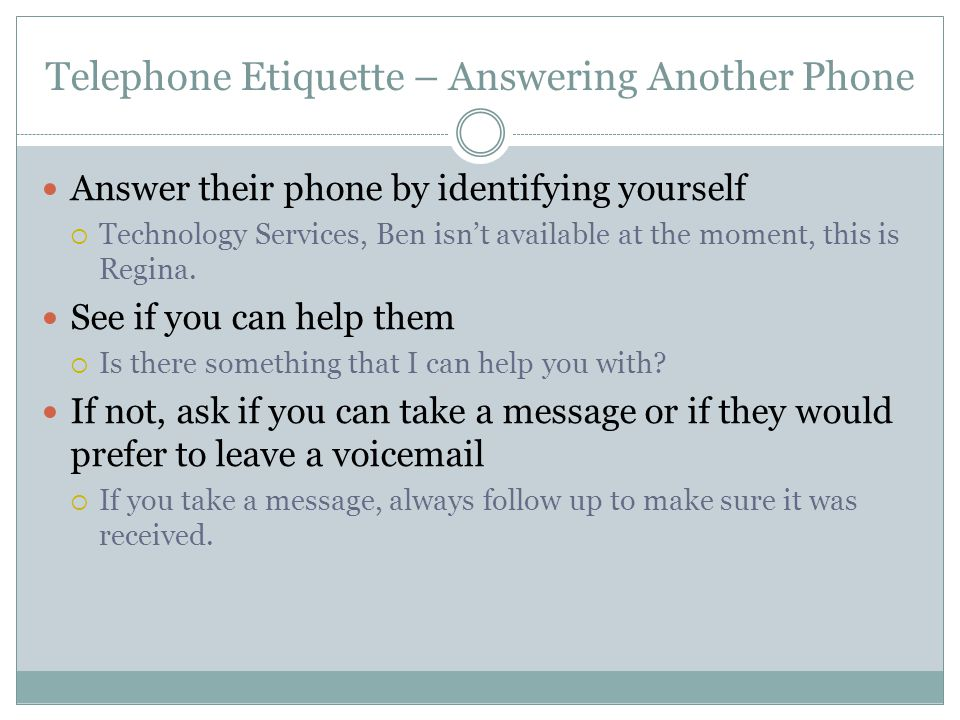 Telephone Etiquette – Answering Another Phone Answer their phone by identifying yourself Technology Services, Ben isnt available at the moment, this is Regina.