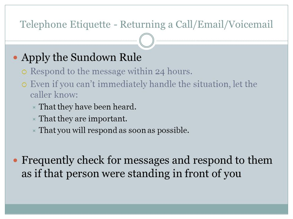Telephone Etiquette - Returning a Call/Email/Voicemail Apply the Sundown Rule Respond to the message within 24 hours.