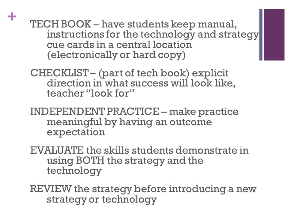 + TECH BOOK – have students keep manual, instructions for the technology and strategy cue cards in a central location (electronically or hard copy) CHECKLIST – (part of tech book) explicit direction in what success will look like, teacher look for INDEPENDENT PRACTICE – make practice meaningful by having an outcome expectation EVALUATE the skills students demonstrate in using BOTH the strategy and the technology REVIEW the strategy before introducing a new strategy or technology
