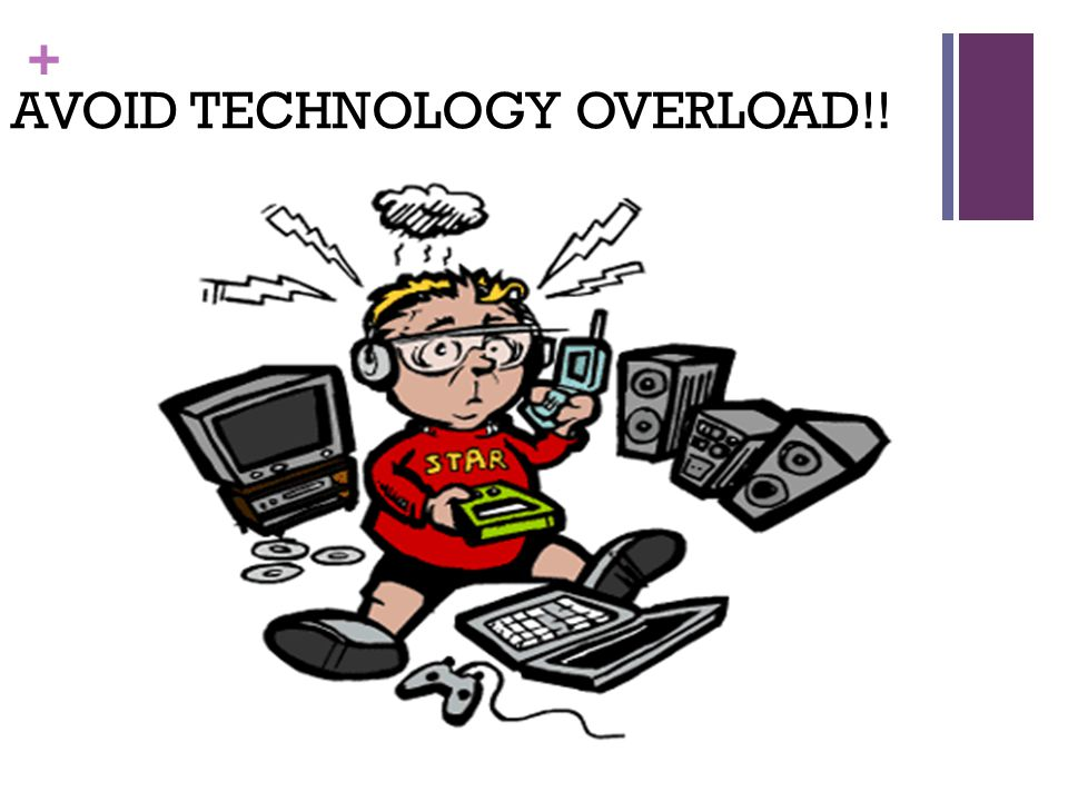 + AVOID TECHNOLOGY OVERLOAD!!