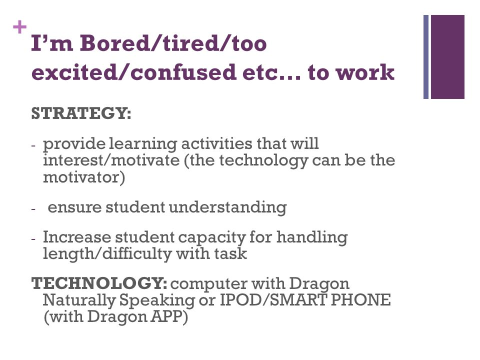 + Im Bored/tired/too excited/confused etc… to work STRATEGY: - provide learning activities that will interest/motivate (the technology can be the motivator) - ensure student understanding - Increase student capacity for handling length/difficulty with task TECHNOLOGY: computer with Dragon Naturally Speaking or IPOD/SMART PHONE (with Dragon APP)