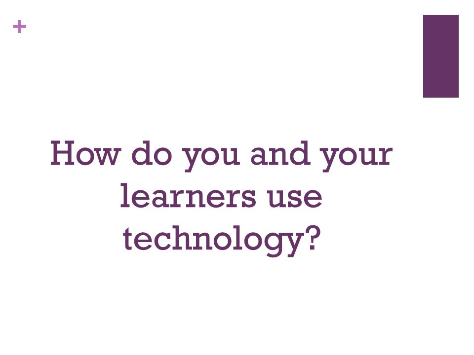 + How do you and your learners use technology
