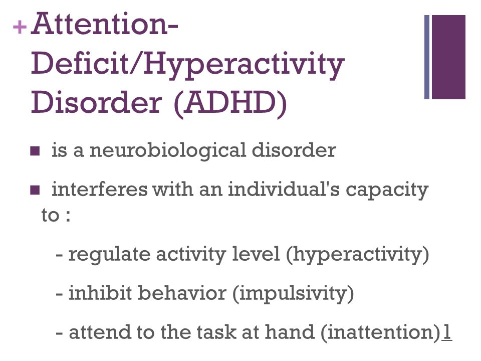 + Attention- Deficit/Hyperactivity Disorder (ADHD) is a neurobiological disorder interferes with an individual s capacity to : - regulate activity level (hyperactivity) - inhibit behavior (impulsivity) - attend to the task at hand (inattention)1