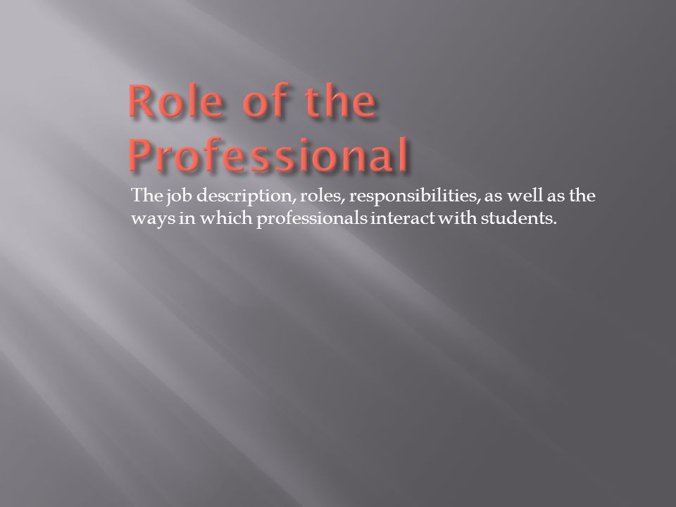 The job description, roles, responsibilities, as well as the ways in which professionals interact with students.