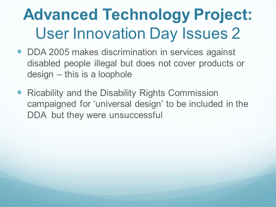 Advanced Technology Project: User Innovation Day Issues 2 DDA 2005 makes discrimination in services against disabled people illegal but does not cover products or design – this is a loophole Ricability and the Disability Rights Commission campaigned for universal design to be included in the DDA but they were unsuccessful
