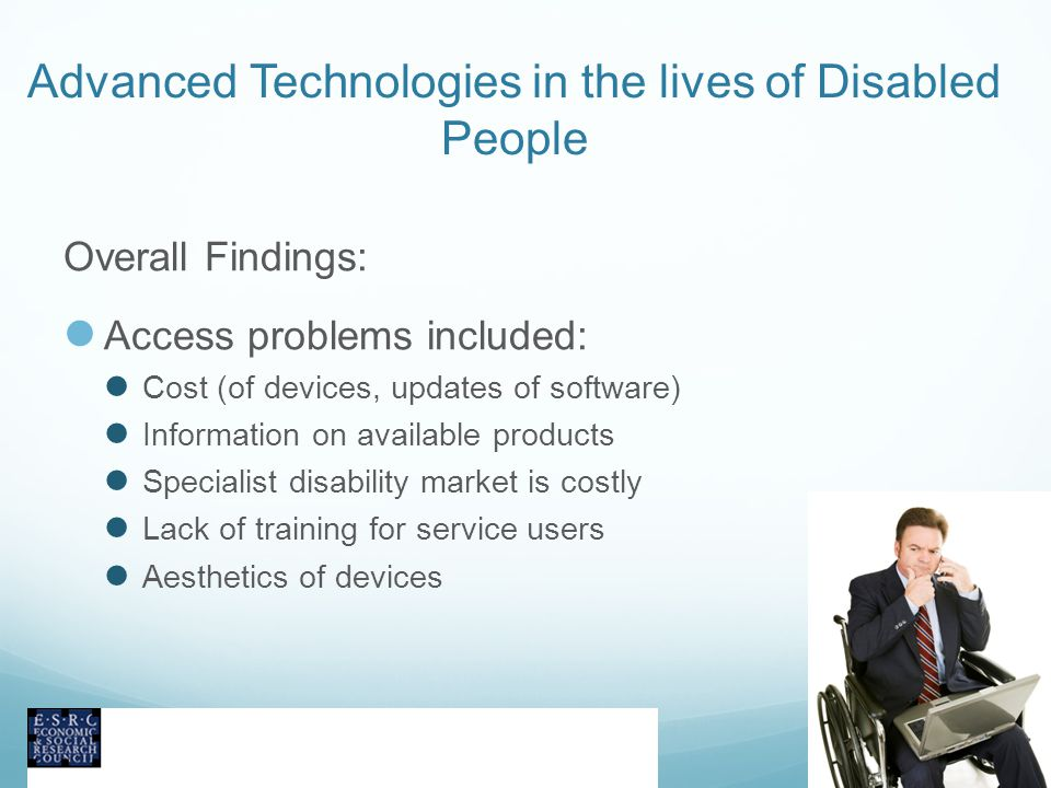 Advanced Technologies in the lives of Disabled People Overall Findings: Access problems included: Cost (of devices, updates of software) Information on available products Specialist disability market is costly Lack of training for service users Aesthetics of devices