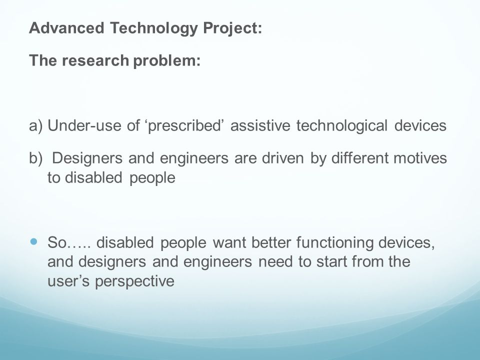 Advanced Technology Project: Method 45 in-depth interviews with disabled people across Scotland and England (UK) 7 User Clubs 4 Focus Groups in care settings Innovation Day for disabled people, designers, engineers, architects, NGOs, private and public service providers
