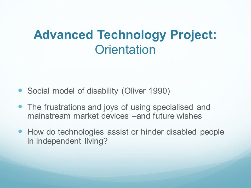 Advanced Technology Project: Orientation Social model of disability (Oliver 1990) The frustrations and joys of using specialised and mainstream market devices –and future wishes How do technologies assist or hinder disabled people in independent living
