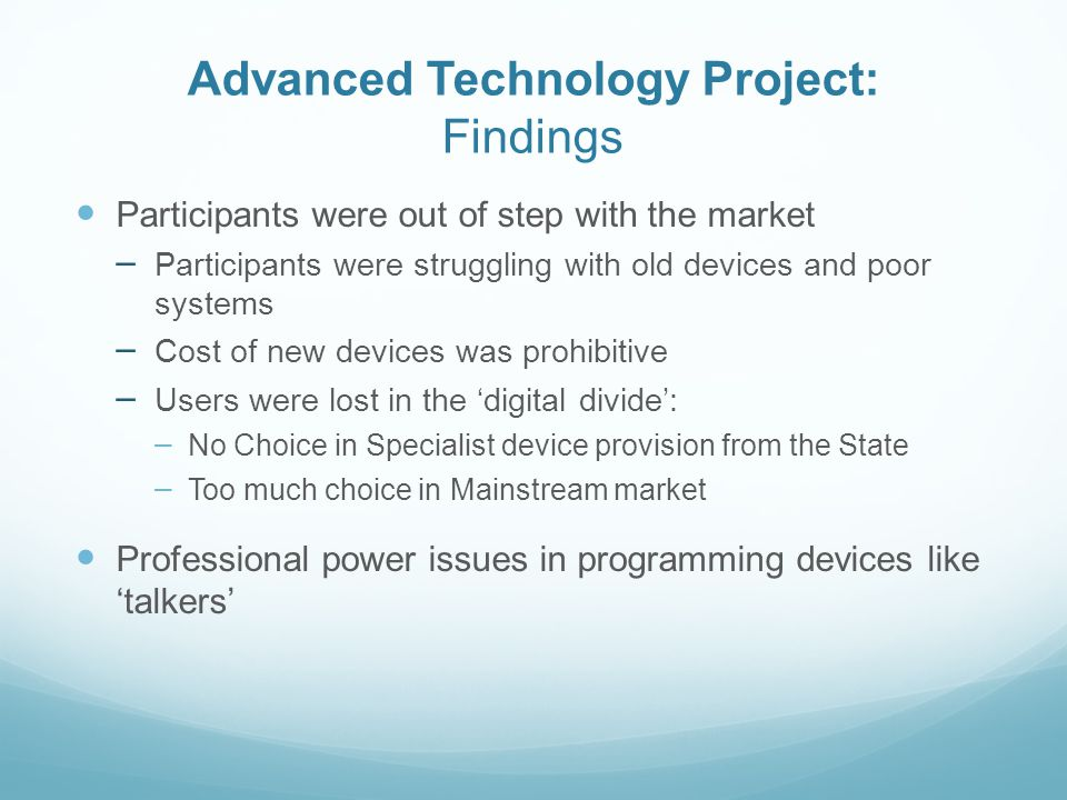 Advanced Technology Project: The Users Blue Skies Innovations Face-controlled electric wheelchair; A solar-powered battery for a talker Gardening devices A multiple-use fine hand-movement device A voice activated fully automatic car For Deaf and hearing impaired users, – a missed calls register – a cheap and useable videophone – a device that translates spoken word into text